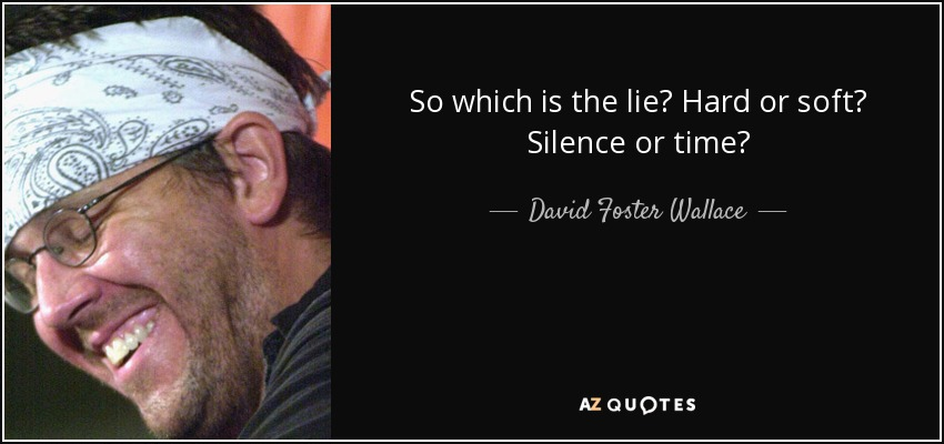So which is the lie? Hard or soft? Silence or time? - David Foster Wallace