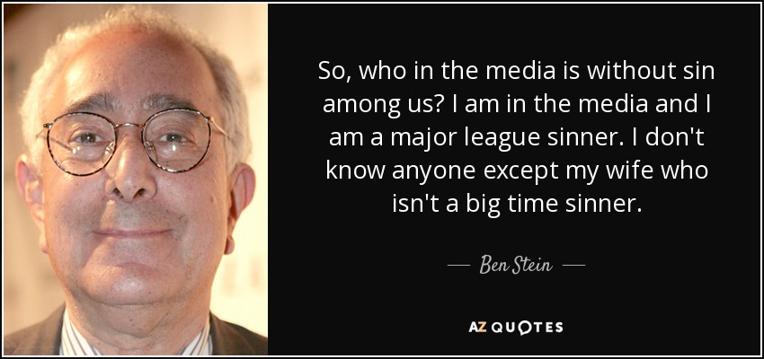 So, who in the media is without sin among us? I am in the media and I am a major league sinner. I don't know anyone except my wife who isn't a big time sinner. - Ben Stein