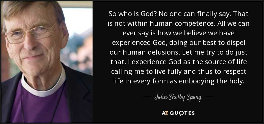 So who is God? No one can finally say. That is not within human competence. All we can ever say is how we believe we have experienced God, doing our best to dispel our human delusions. Let me try to do just that. I experience God as the source of life calling me to live fully and thus to respect life in every form as embodying the holy. - John Shelby Spong