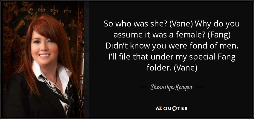 So who was she? (Vane) Why do you assume it was a female? (Fang) Didn't know you were fond of men. I'll file that under my special Fang folder. (Vane) - Sherrilyn Kenyon