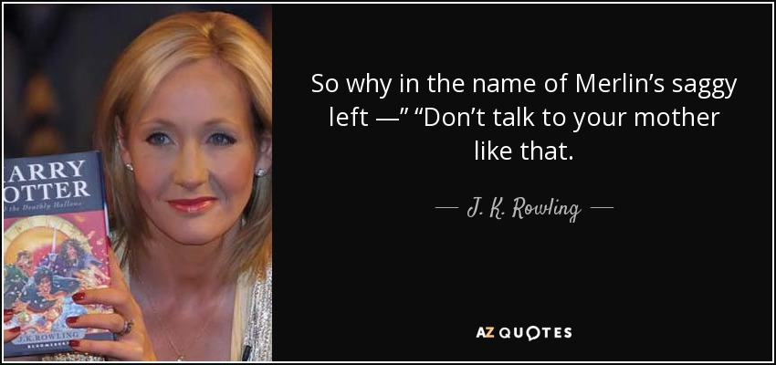 "So why in the name of Merlin's saggy left —"" ""Don't talk to your mother like that. - J. K. Rowling"