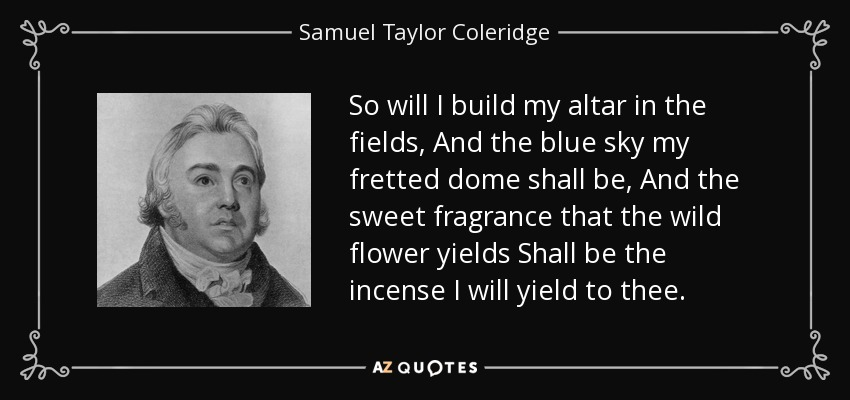 So will I build my altar in the fields, And the blue sky my fretted dome shall be, And the sweet fragrance that the wild flower yields Shall be the incense I will yield to thee. - Samuel Taylor Coleridge
