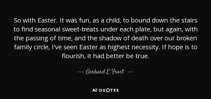 So with Easter. It was fun, as a child, to bound down the stairs to find seasonal sweet-treats under each plate, but again, with the passing of time, and the shadow of death over our broken family circle, I've seen Easter as highest necessity. If hope is to flourish, it had better be true. - Gerhard E Frost