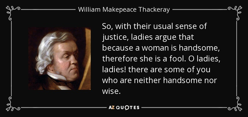 So, with their usual sense of justice, ladies argue that because a woman is handsome, therefore she is a fool. O ladies, ladies! there are some of you who are neither handsome nor wise. - William Makepeace Thackeray