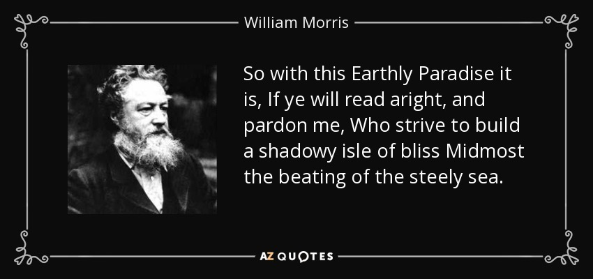 So with this Earthly Paradise it is, If ye will read aright, and pardon me, Who strive to build a shadowy isle of bliss Midmost the beating of the steely sea. - William Morris