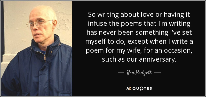 So writing about love or having it infuse the poems that I'm writing has never been something I've set myself to do, except when I write a poem for my wife, for an occasion, such as our anniversary. - Ron Padgett