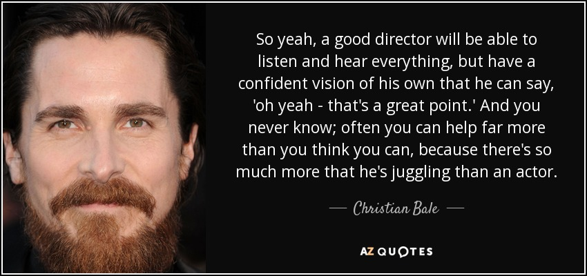 So yeah, a good director will be able to listen and hear everything, but have a confident vision of his own that he can say, 'oh yeah - that's a great point.' And you never know; often you can help far more than you think you can, because there's so much more that he's juggling than an actor. - Christian Bale