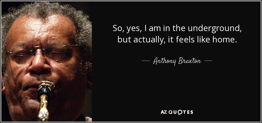 So, yes, I am in the underground, but actually, it feels like home. - Anthony Braxton