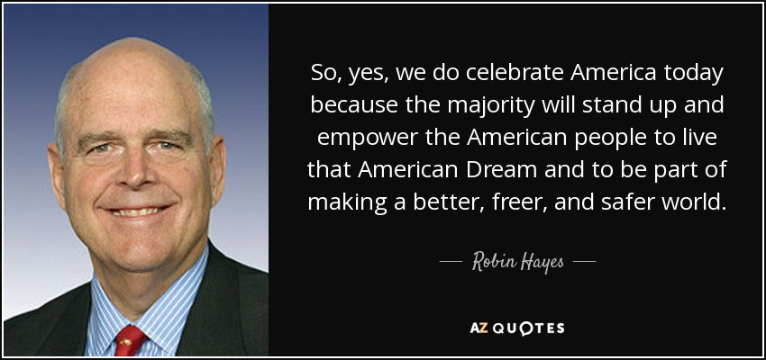 So, yes, we do celebrate America today because the majority will stand up and empower the American people to live that American Dream and to be part of making a better, freer, and safer world. - Robin Hayes