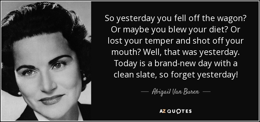 So yesterday you fell off the wagon? Or maybe you blew your diet? Or lost your temper and shot off your mouth? Well, that was yesterday. Today is a brand-new day with a clean slate, so forget yesterday! - Abigail Van Buren