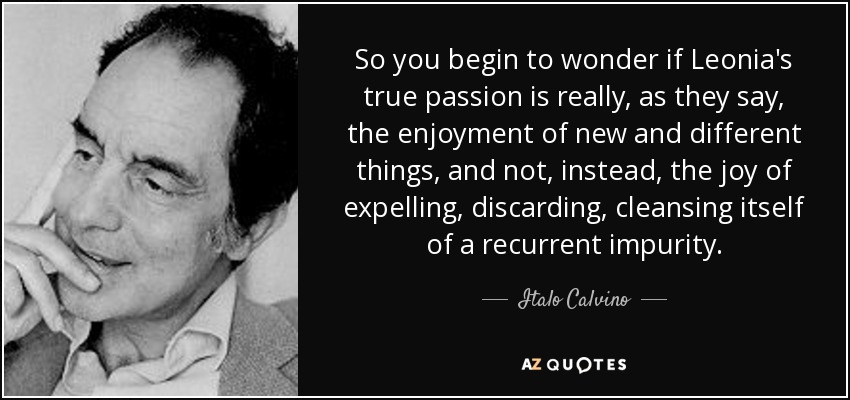 So you begin to wonder if Leonia's true passion is really, as they say, the enjoyment of new and different things, and not, instead, the joy of expelling, discarding, cleansing itself of a recurrent impurity. - Italo Calvino