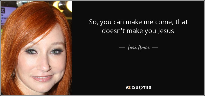 So, you can make me come, that doesn't make you Jesus. - Tori Amos