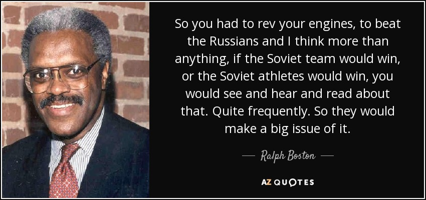 So you had to rev your engines, to beat the Russians and I think more than anything, if the Soviet team would win, or the Soviet athletes would win, you would see and hear and read about that. Quite frequently. So they would make a big issue of it. - Ralph Boston