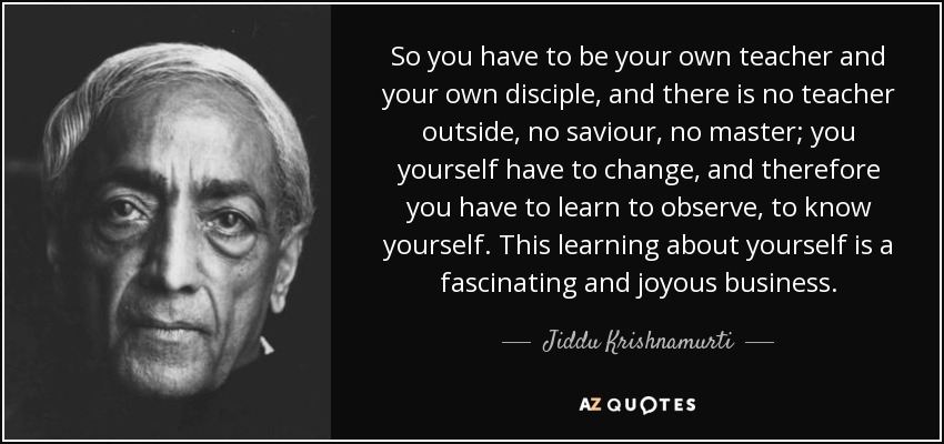 So you have to be your own teacher and your own disciple, and there is no teacher outside, no saviour, no master; you yourself have to change, and therefore you have to learn to observe, to know yourself. This learning about yourself is a fascinating and joyous business. - Jiddu Krishnamurti