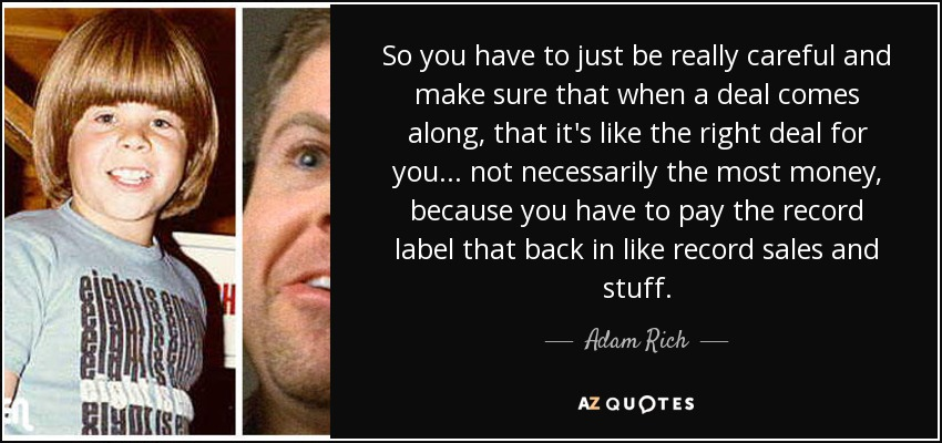 So you have to just be really careful and make sure that when a deal comes along, that it's like the right deal for you... not necessarily the most money, because you have to pay the record label that back in like record sales and stuff. - Adam Rich