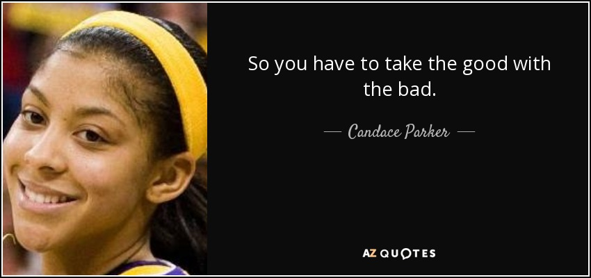 So you have to take the good with the bad. - Candace Parker