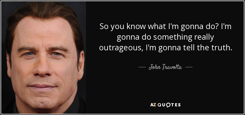 So you know what I'm gonna do? I'm gonna do something really outrageous, I'm gonna tell the truth. - John Travolta