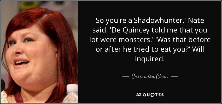 So you're a Shadowhunter,' Nate said. 'De Quincey told me that you lot were monsters.' 'Was that before or after he tried to eat you?' Will inquired. - Cassandra Clare