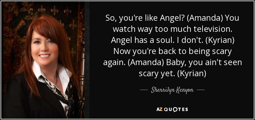 So, you're like Angel? (Amanda) You watch way too much television. Angel has a soul. I don't. (Kyrian) Now you're back to being scary again. (Amanda) Baby, you ain't seen scary yet. (Kyrian) - Sherrilyn Kenyon
