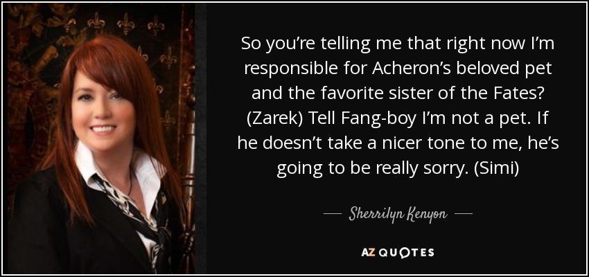 So you're telling me that right now I'm responsible for Acheron's beloved pet and the favorite sister of the Fates? (Zarek) Tell Fang-boy I'm not a pet. If he doesn't take a nicer tone to me, he's going to be really sorry. (Simi) - Sherrilyn Kenyon