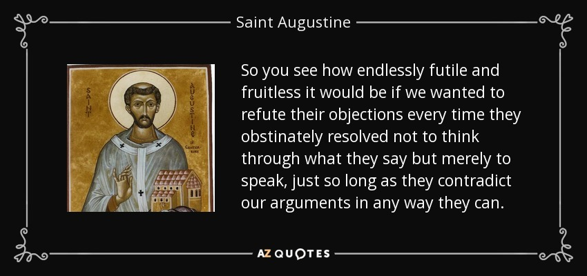 So you see how endlessly futile and fruitless it would be if we wanted to refute their objections every time they obstinately resolved not to think through what they say but merely to speak, just so long as they contradict our arguments in any way they can. - Saint Augustine