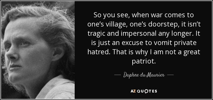 So you see, when war comes to one's village, one's doorstep, it isn't tragic and impersonal any longer. It is just an excuse to vomit private hatred. That is why I am not a great patriot. - Daphne du Maurier