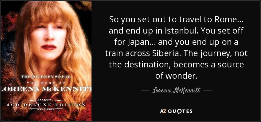 So you set out to travel to Rome... and end up in Istanbul. You set off for Japan... and you end up on a train across Siberia. The journey, not the destination, becomes a source of wonder. - Loreena McKennitt