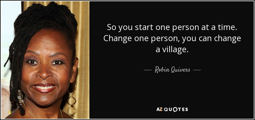 So you start one person at a time. Change one person, you can change a village. - Robin Quivers