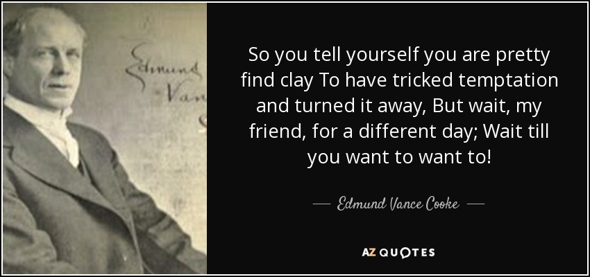 So you tell yourself you are pretty find clay To have tricked temptation and turned it away, But wait, my friend, for a different day; Wait till you want to want to! - Edmund Vance Cooke