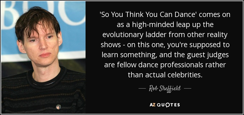 'So You Think You Can Dance' comes on as a high-minded leap up the evolutionary ladder from other reality shows - on this one, you're supposed to learn something, and the guest judges are fellow dance professionals rather than actual celebrities. - Rob Sheffield