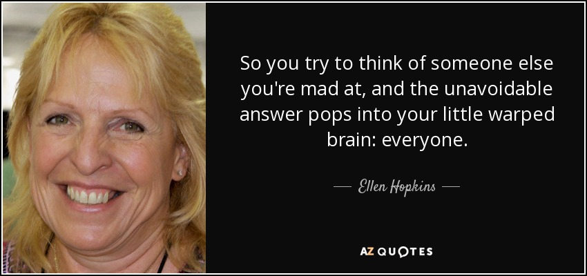 So you try to think of someone else you're mad at, and the unavoidable answer pops into your little warped brain: everyone. - Ellen Hopkins