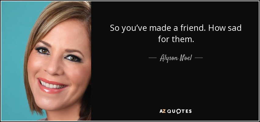 So you've made a friend. How sad for them. - Alyson Noel