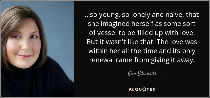 ...so young, so lonely and naive, that she imagined herself as some sort of vessel to be filled up with love. But it wasn't like that. The love was within her all the time and its only renewal came from giving it away. - Kim Edwards
