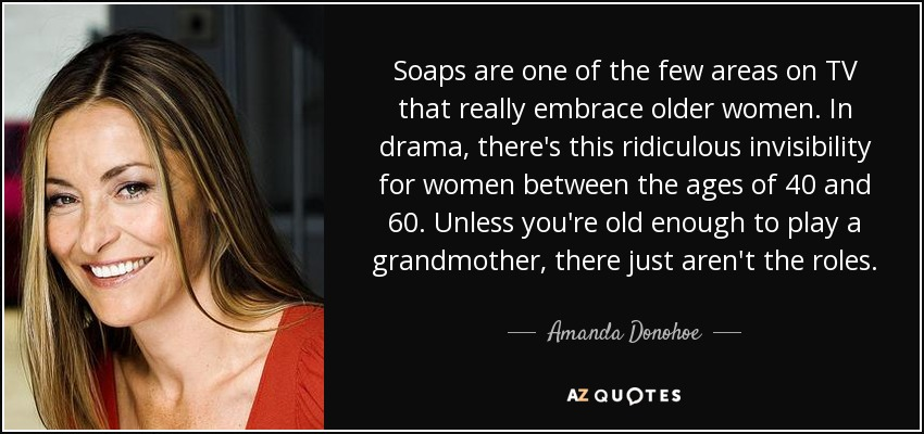Soaps are one of the few areas on TV that really embrace older women. In drama, there's this ridiculous invisibility for women between the ages of 40 and 60. Unless you're old enough to play a grandmother, there just aren't the roles. - Amanda Donohoe