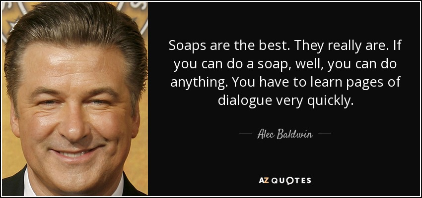 Soaps are the best. They really are. If you can do a soap, well, you can do anything. You have to learn pages of dialogue very quickly. - Alec Baldwin