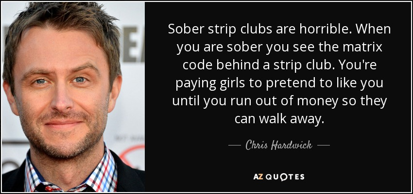 Sober strip clubs are horrible. When you are sober you see the matrix code behind a strip club. You're paying girls to pretend to like you until you run out of money so they can walk away. - Chris Hardwick