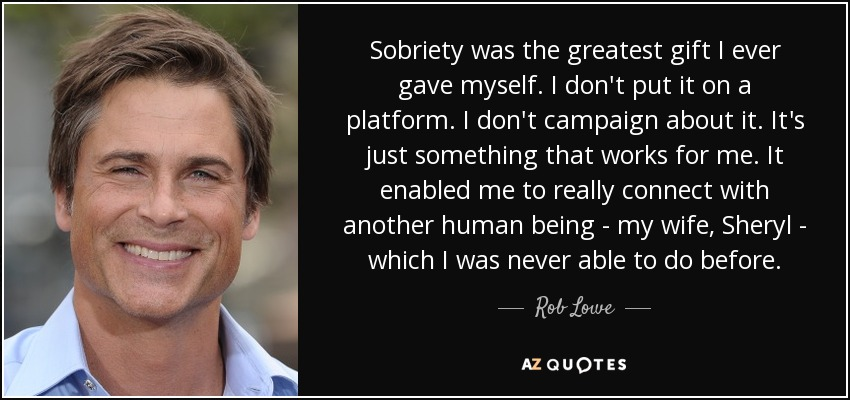Sobriety was the greatest gift I ever gave myself. I don't put it on a platform. I don't campaign about it. It's just something that works for me. It enabled me to really connect with another human being - my wife, Sheryl - which I was never able to do before. - Rob Lowe