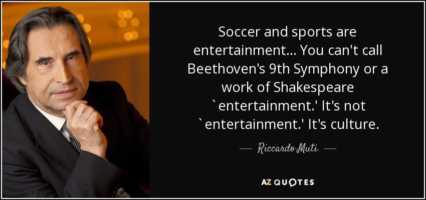 Soccer and sports are entertainment ... You can't call Beethoven's 9th Symphony or a work of Shakespeare `entertainment.' It's not `entertainment.' It's culture. - Riccardo Muti
