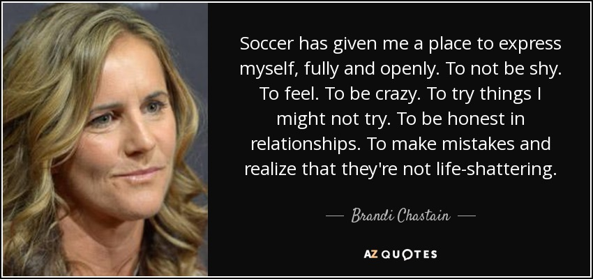 Soccer has given me a place to express myself, fully and openly. To not be shy. To feel. To be crazy. To try things I might not try. To be honest in relationships. To make mistakes and realize that they're not life-shattering. - Brandi Chastain