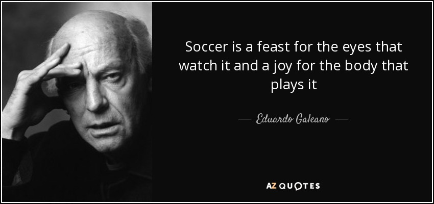 Soccer is a feast for the eyes that watch it and a joy for the body that plays it - Eduardo Galeano