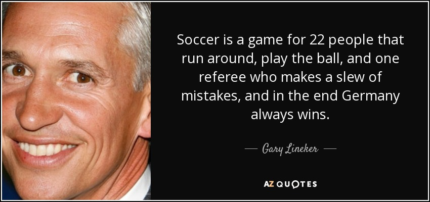 Soccer is a game for 22 people that run around, play the ball, and one referee who makes a slew of mistakes, and in the end Germany always wins. - Gary Lineker