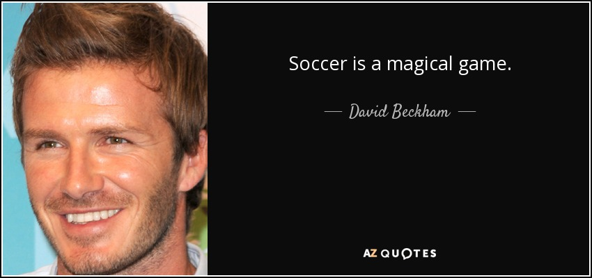 Soccer is a magical game. - David Beckham