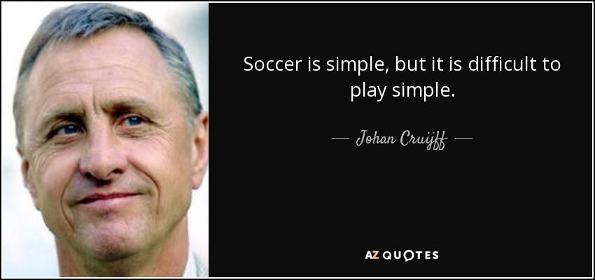 Soccer is simple, but it is difficult to play simple. - Johan Cruijff