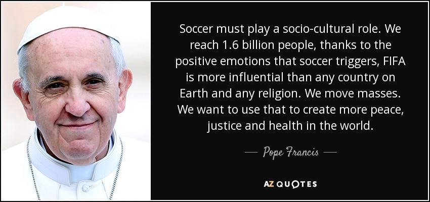 Soccer must play a socio-cultural role. We reach 1.6 billion people, thanks to the positive emotions that soccer triggers, FIFA is more influential than any country on Earth and any religion. We move masses. We want to use that to create more peace, justice and health in the world. - Pope Francis