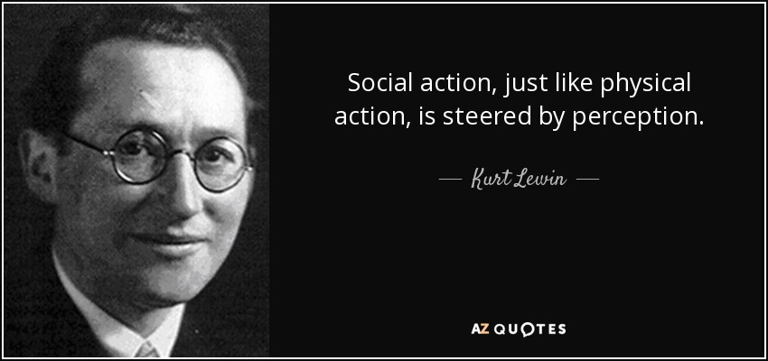 Social action, just like physical action, is steered by perception. - Kurt Lewin
