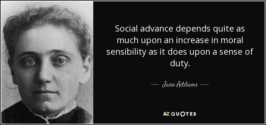 Social advance depends quite as much upon an increase in moral sensibility as it does upon a sense of duty. - Jane Addams
