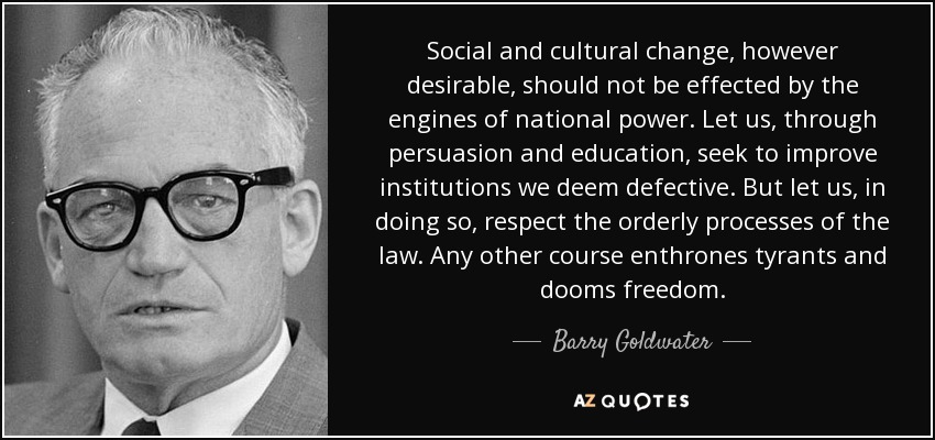 Social and cultural change, however desirable, should not be effected by the engines of national power. Let us, through persuasion and education, seek to improve institutions we deem defective. But let us, in doing so, respect the orderly processes of the law. Any other course enthrones tyrants and dooms freedom. - Barry Goldwater
