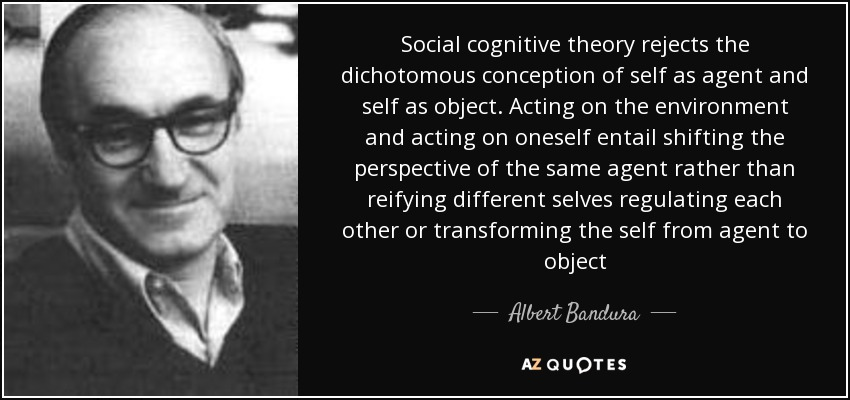 Social cognitive theory rejects the dichotomous conception of self as agent and self as object. Acting on the environment and acting on oneself entail shifting the perspective of the same agent rather than reifying different selves regulating each other or transforming the self from agent to object - Albert Bandura