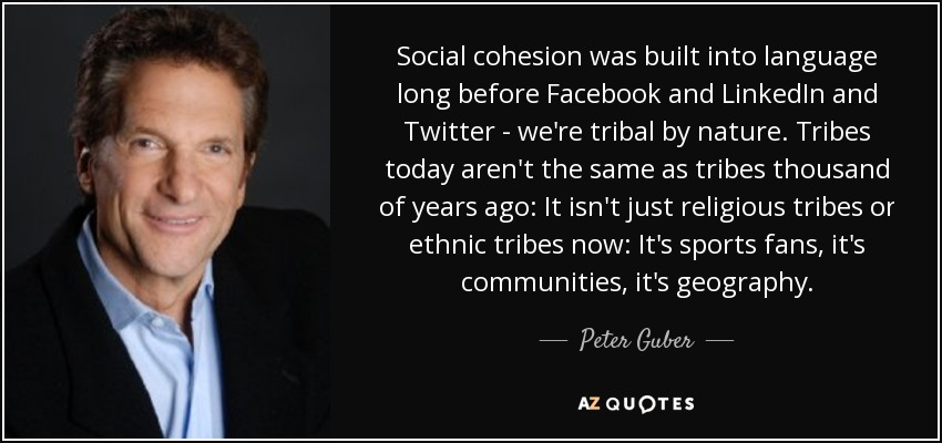 Social cohesion was built into language long before Facebook and LinkedIn and Twitter - we're tribal by nature. Tribes today aren't the same as tribes thousand of years ago: It isn't just religious tribes or ethnic tribes now: It's sports fans, it's communities, it's geography. - Peter Guber