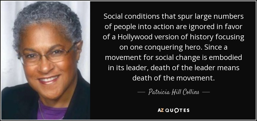 Social conditions that spur large numbers of people into action are ignored in favor of a Hollywood version of history focusing on one conquering hero. Since a movement for social change is embodied in its leader, death of the leader means death of the movement. - Patricia Hill Collins